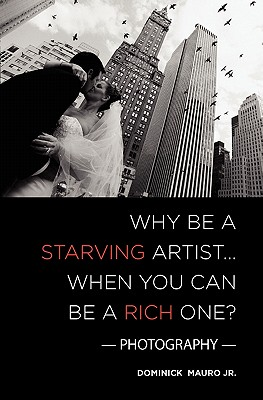 Why Be a Starving Artist When You Can Be a Rich One By Mauro, Dominick, Jr.